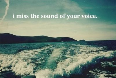 i miss the sound of your voice.